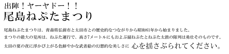出陣!ヤーヤドー!!尾島ねぷたまつり 尾島ねぷたまつりは、青森県弘前市と太田市との歴史的なつながりから昭和61年から始まりました。まつりの最大の見所は、ねぷた運行で、高さ7メートルにもおよぶ扇ねぷたとねぷた太鼓の隊列は勇壮そのものです。太田の夏の夜に浮かび上がる色鮮やかな武者絵の幻想的な美しさに 心を揺さぶられてください。