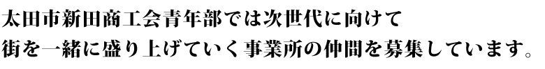太田市新田商工会青年部では次世代に向けて街を一緒に盛り上げていく事業所の仲間を募集しています。